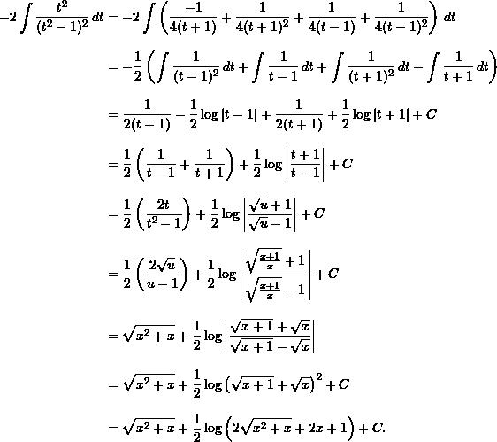 \begin{align*}  -2 \int \frac{t^2}{(t^2-1)^2} \, dt &= -2 \int \left( \frac{-1}{4(t+1)} + \frac{1}{4(t+1)^2} + \frac{1}{4(t-1)} + \frac{1}{4(t-1)^2} \right) \, dt \[9pt]  &= -\frac{1}{2} \left( \int \frac{1}{(t-1)^2} \, dt + \int \frac{1}{t-1} \, dt + \int \frac{1}{(t+1)^2} \, dt - \int \frac{1}{t+1} \, dt \right) \[9pt]  &= \frac{1}{2(t-1)} - \frac{1}{2} \log |t-1| + \frac{1}{2(t+1)} + \frac{1}{2} \log|t+1| + C \[9pt]  &= \frac{1}{2} \left( \frac{1}{t-1} + \frac{1}{t+1} \right) + \frac{1}{2} \log \left| \frac{t+1}{t-1} \right| + C \[9pt]  &= \frac{1}{2} \left( \frac{2t}{t^2-1} \right) + \frac{1}{2} \log \left| \frac{\sqrt{u} + 1}{\sqrt{u} - 1} \right| + C \[9pt]  &= \frac{1}{2} \left( \frac{2\sqrt{u}}{u-1} \right) + \frac{1}{2} \log \left| \frac{\sqrt{\frac{x+1}{x}} + 1}{\sqrt{\frac{x+1}{x}} - 1} \right| + C\[9pt]  &= \sqrt{x^2+x} + \frac{1}{2} \log \left| \frac{\sqrt{x+1} + \sqrt{x}}{\sqrt{x+1} - \sqrt{x}} \right| \[9pt]  &= \sqrt{x^2+x} + \frac{1}{2} \log \left( \sqrt{x+1} + \sqrt{x} \right)^2 + C\[9pt]  &= \sqrt{x^2+x} + \frac{1}{2} \log \left( 2 \sqrt{x^2+x} + 2x + 1 \right) + C. \end{align*}