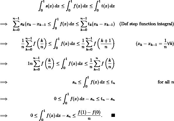 \begin{align*}  &&\int_0^1 s(x) \, dx \leq \int_0^1 f(x) \, dx \leq \int_0^1 t(x) \, dx \\[9pt]  \implies && \sum_{k=0}^{n-1} s_k (x_k - x_{k-1} \leq \int_0^1 f(x) \, dx \leq \sum_{k=0}^{n-1} t_k (x_k - x_{k-1}) && (\text{Def step function integral}) \\[9pt]  \implies && \frac{1}{n} \sum_{k=0}^{n-1} f \left( \frac{k}{n} \right) \leq \int_0^1 f(x) \, dx \leq \frac{1}{n} \sum_{k=0}^{n-1} f \left( \frac{k+1}{n} \right) &&(x_k - x_{k-1} = \frac{1}{n} \forall k) \\[9pt]  \implies && \fract{1}{n} \sum_{k=0}^{n-1} f \left( \frac{k}{n} \right) \leq \int_0^1 f(x) \, dx \leq \frac{1}{n} \sum_{k=1}^nf \left( \frac{k}{n} \right) \\[9pt]  \implies && s_n \leq \int_0^1 f(x) \, dx \leq t_n && \text{for all } n \\[9pt]  \implies && 0 \leq \int_0^1 f(x) \, dx - s_n \leq t_n - s_n \\[9pt]  \implies && 0 \leq \int_0^1 f(x) \, dx - s_n \leq \frac{f(1) - f(0)}{n}. \qquad \blacksquare \end{align*}