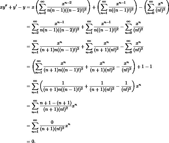 \begin{align*}  xy'' + y' - y &= x \left( \sum_{n=2}^{\infty} \frac{x^{n-2}}{n(n-1)((n-2)!)^2} \right) + \left( \sum_{n=1}^{\infty} \frac{x^{n-1}}{n ((n-1)!)^2} \right) - \left( \sum_{n=0}^{\infty} \frac{x^n}{(n!)^2} \right) \\[9pt]  &= \sum_{n=2}^{\infty} \frac{x^{n-1}}{n(n-1)((n-2)!)^2} + \sum_{n=1}^{\infty} \frac{x^{n-1}}{n ((n-1)!)^2} - \sum_{n=0}^{\infty} \frac{x^n}{(n!)^2} \\[9pt]  &= \sum_{n=1}^{\infty} \frac{x^n}{(n+1)n((n-1)!)^2} + \sum_{n=0}^{\infty} \frac{x^n}{(n+1)(n!)^2} -\sum_{n=0}^{\infty} \frac{x^n}{(n!)^2} \\[9pt]  &= \left( \sum_{n=1}^{\infty} \frac{x^n}{(n+1)n((n-1)!)^2} + \frac{x^n}{(n+1)(n!)^2} - \frac{x^n}{(n!)^2} \right) + 1 - 1 \\[9pt]  &= \sum_{n=1}^{\infty} \left( \frac{1}{(n+1)n((n-1)!)^2} + \frac{1}{(n+1)(n!)^2} - \frac{1}{(n!)^2} \right)x^n \\[9pt]  &= \sum_{n=1}^{\infty} \frac{n + 1 - (n+1)}{(n+1)(n!)^2} x^n \\[9pt]  &= \sum_{n=1}^{\infty} \frac{0}{(n+1)(n!)^2} x^n \\[9pt]  &= 0. \end{align*}