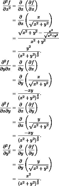 \begin{align*}  \frac{\partial^2 f}{\partial x^2} &= \frac{\partial}{\partial x} \left( \frac{\partial f}{\partial x} \right) \\   &= \frac{\partial}{\partial x} \left( \frac{x}{\sqrt{x^2+y^2}} \right)  \\  &= \frac{\sqrt{x^2+y^2} - \frac{x^2}{\sqrt{x^2+y^2}}}{x^2+y^2} \\  &= \frac{y^2}{(x^2+y^2)^{\frac{3}{2}}}. \\  \frac{\partial^2 f}{\partial y \partial x} &= \frac{\partial}{\partial y} \left( \frac{\partial f}{\partial x} \right) \\  &= \frac{\partial}{\partial y} \left( \frac{x}{\sqrt{x^2+y^2}} \right) \\  &= \frac{-xy}{(x^2+y^2)^{\frac{3}{2}}}.\\  \frac{\partial^2 f}{\partial x \partial y} &= \frac{\partial}{\partial x} \left( \frac{\partial f}{\partial y} \right) \\  &= \frac{\partial}{\partial x} \left(\frac{y}{\sqrt{x^2+y^2}}\right) \\  &= \frac{-xy}{(x^2+y^2)^{\frac{3}{2}}}.\\  \frac{\partial^2 f}{\partial y^2} &= \frac{\partial}{\partial y} \left( \frac{\partial f}{\partial y} \right) \\  &= \frac{\partial}{\partial y} \left(\frac{y}{\sqrt{x^2+y^2}}\right) \\  &= \frac{x^2}{(x^2+y^2)^{\frac{3}{2}}}. \end{align*}