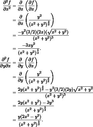 \begin{align*}  \frac{\partial^2 f}{\partial x^2} &= \frac{\partial}{\partial x} \left( \frac{\partial f}{\partial x} \right) \\   &= \frac{\partial}{\partial x} \left( \frac{y^2}{(x^2+y^2)^{\frac{3}{2}}} \right)  \\  &= \frac{-y^2 (3/2)(2x)(\sqrt{x^2+y^2})}{(x^2+y^2)^3} \\  &= \frac{-3xy^2}{(x^2+y^2)^{\frac{5}{2}}}.\\  \frac{\partial^2 f}{\partial y \partial x} &= \frac{\partial}{\partial y} \left( \frac{\partial f}{\partial x} \right) \\  &= \frac{\partial}{\partial y} \left(\frac{y^2}{(x^2+y^2)^{\frac{3}{2}}} \right) \\  &= \frac{2y(x^2+y^2)^{\frac{3}{2}} - y^2 (3/2)(2y)\sqrt{x^2+y^2}}{(x^2+y^2)^3} \\  &= \frac{2y(x^2+y^2) - 3y^3}{(x^2+y^2)^{\frac{5}{2}}} \\  &= \frac{y(2x^2 - y^2)}{(x^2+y^2)^{\frac{5}{2}}}. \end{align*}