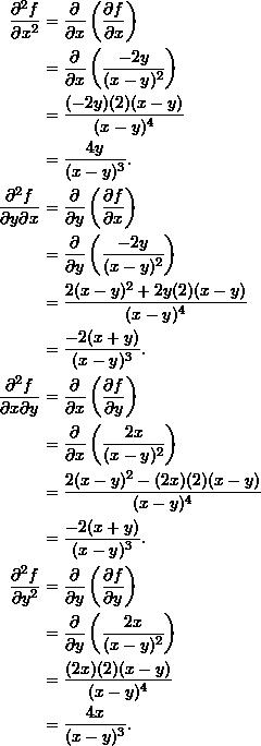 \begin{align*}  \frac{\partial^2 f}{\partial x^2} &= \frac{\partial}{\partial x} \left( \frac{\partial f}{\partial x} \right) \\   &= \frac{\partial}{\partial x} \left( \frac{-2y}{(x-y)^2} \right)  \\  &= \frac{(-2y)(2)(x-y)}{(x-y)^4} \\  &= \frac{4y}{(x-y)^3}. \\  \frac{\partial^2 f}{\partial y \partial x} &= \frac{\partial}{\partial y} \left( \frac{\partial f}{\partial x} \right) \\  &= \frac{\partial}{\partial y} \left(\frac{-2y}{(x-y)^2} \right) \\  &= \frac{2(x-y)^2 + 2y(2)(x-y)}{(x-y)^4}\\  &= \frac{-2 (x+y)}{(x-y)^3}. \\  \frac{\partial^2 f}{\partial x \partial y} &= \frac{\partial}{\partial x} \left( \frac{\partial f}{\partial y} \right) \\  &= \frac{\partial}{\partial x} \left( \frac{2x}{(x-y)^2} \right) \\  &= \frac{2(x-y)^2 - (2x)(2)(x-y)}{(x-y)^4} \\  &= \frac{-2(x+y)}{(x-y)^3}.\\  \frac{\partial^2 f}{\partial y^2} &= \frac{\partial}{\partial y} \left( \frac{\partial f}{\partial y} \right) \\  &= \frac{\partial}{\partial y} \left(\frac{2x}{(x-y)^2}\right) \\  &= \frac{(2x)(2)(x-y)}{(x-y)^4} \\  &= \frac{4x}{(x-y)^3}. \end{align*}