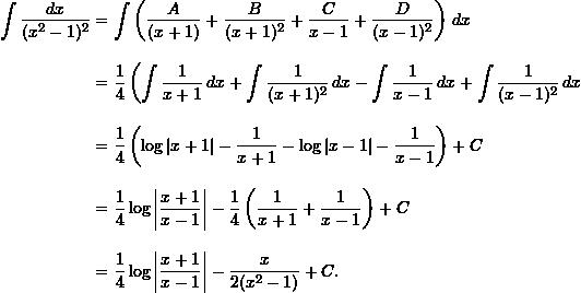 \begin{align*}  \int \frac{dx}{(x^2-1)^2} &= \int \left( \frac{A}{(x+1)} + \frac{B}{(x+1)^2} + \frac{C}{x-1} + \frac{D}{(x-1)^2} \right) \, dx \\[10pt]  &= \frac{1}{4} \left(\int \frac{1}{x+1} \, dx + \int \frac{1}{(x+1)^2} \, dx - \int \frac{1}{x-1} \,dx + \int \frac{1}{(x-1)^2} \, dx \\[10pt]  &= \frac{1}{4} \left( \log|x+1| -\frac{1}{x+1} - \log|x-1| - \frac{1}{x-1}\right) + C \\[10pt]  &= \frac{1}{4} \log \left| \frac{x+1}{x-1} \right| - \frac{1}{4} \left( \frac{1}{x+1} + \frac{1}{x-1} \right) + C \\[10pt]  &= \frac{1}{4} \log \left| \frac{x+1}{x-1} \right| - \frac{x}{2(x^2-1)} + C. \end{align*}