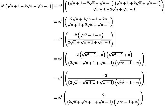 \begin{align*}  \left|n^s \left( \sqrt{n+1} - 2 \sqrt{n} + \sqrt{n-1} \right) \right|&= n^s \left| \left( \frac{ \left( \sqrt{n+1} - 2\sqrt{n} + \sqrt{n-1}\right)\left(\sqrt{n+1} + 2 \sqrt{n} + \sqrt{n-1} \right)}{ \sqrt{n+1} + 2\sqrt{n} + \sqrt{n-1}} \right) \right|\[9pt]  &= n^s \left| \left( \frac{2 \sqrt{n+1}\sqrt{n-1} - 2n}{\sqrt{n+1} + 2\sqrt{n} + \sqrt{n-1}} \right) \right| \[9pt]  &= n^s \left| \left( \frac{2 \left( \sqrt{n^2 - 1} - n \right)}{2 \sqrt{n} + \sqrt{n+1} + \sqrt{n-1}} \right) \right|\[9pt]  &= n^s \left| \left( \frac{2 \left( \sqrt{n^2 - 1} - n \right) \left( \sqrt{n^2-1} + n \right)}{\left( 2 \sqrt{n} + \sqrt{n+1} + \sqrt{n-1} \right) \left( \sqrt{n^2-1} + n \right)} \right) \right|\[9pt]  &= n^s \left|\left( \frac{-2}{\left( 2 \sqrt{n} + \sqrt{n+1} + \sqrt{n-1} \right) \left( \sqrt{n^2-1} + n \right)} \right)\right| \[9pt]  &= n^2 \left( \frac{2}{ \left( 2 \sqrt{n} + \sqrt{n+1} + \sqrt{n-1} \right) \left( \sqrt{n^2-1} + n \right)} \right). \end{align*}