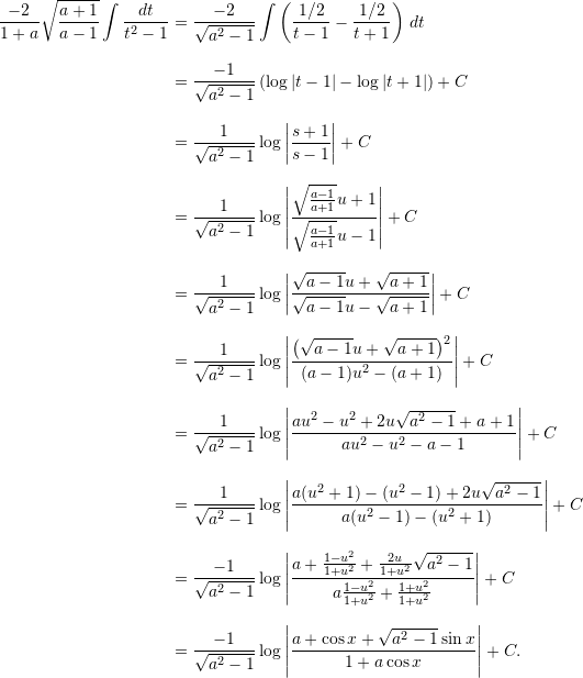 \begin{align*} \frac{-2}{1+a} \sqrt{\frac{a+1}{a-1}} \int \frac{dt}{t^2-1} &= \frac{-2}{\sqrt{a^2-1}} \int \left( \frac{1/2}{t-1} - \frac{1/2}{t+1} \right) \, dt \[9pt]  &= \frac{-1}{\sqrt{a^2-1}} \left( \log |t-1| - \log |t+1| \right) + C \[9pt]  &= \frac{1}{\sqrt{a^2-1}} \log \left| \frac{s+1}{s-1} \right| + C \[9pt]  &= \frac{1}{\sqrt{a^2-1}} \log \left| \frac{\sqrt{\frac{a-1}{a+1}}u + 1}{\sqrt{\frac{a-1}{a+1}} u - 1} \right| + C \[9pt]  &= \frac{1}{\sqrt{a^2-1}} \log \left| \frac{\sqrt{a-1} u + \sqrt{a+1}}{\sqrt{a-1} u - \sqrt{a+1}} \right| + C\[9pt]  &= \frac{1}{\sqrt{a^2-1}} \log \left| \frac{ \left( \sqrt{a-1} u + \sqrt{a+1} \right)^2}{(a-1)u^2 - (a+1)} \right| + C \[9pt]  &= \frac{1}{\sqrt{a^2-1}} \log \left| \frac{au^2-u^2 + 2u \sqrt{a^2-1} + a + 1}{au^2 - u^2 - a - 1} \right| + C\[9pt]  &= \frac{1}{\sqrt{a^2-1}} \log \left| \frac{a (u^2+1) - (u^2-1) + 2u\sqrt{a^2-1}}{a(u^2-1) - (u^2+1)} \right| + C \[9pt]  &= \frac{-1}{\sqrt{a^2-1}} \log \left| \frac{a + \frac{1-u^2}{1+u^2} + \frac{2u}{1+u^2} \sqrt{a^2-1}}{a \frac{1-u^2}{1+u^2} + \frac{1+u^2}{1+u^2}} \right| + C\[9pt]  &= \frac{-1}{\sqrt{a^2-1}} \log \left| \frac{a + \cos x + \sqrt{a^2-1} \sin x}{1+ a \cos x} \right| + C. \end{align*}