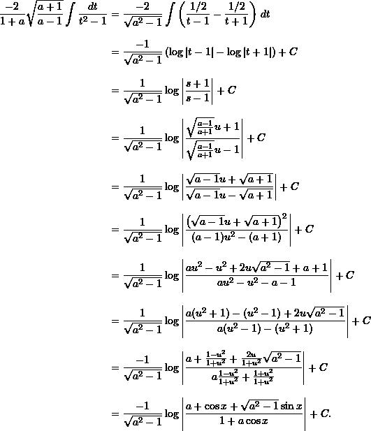 \begin{align*} \frac{-2}{1+a} \sqrt{\frac{a+1}{a-1}} \int \frac{dt}{t^2-1} &= \frac{-2}{\sqrt{a^2-1}} \int \left( \frac{1/2}{t-1} - \frac{1/2}{t+1} \right) \, dt \\[9pt]  &= \frac{-1}{\sqrt{a^2-1}} \left( \log |t-1| - \log |t+1| \right) + C \\[9pt]  &= \frac{1}{\sqrt{a^2-1}} \log \left| \frac{s+1}{s-1} \right| + C \\[9pt]  &= \frac{1}{\sqrt{a^2-1}} \log \left| \frac{\sqrt{\frac{a-1}{a+1}}u + 1}{\sqrt{\frac{a-1}{a+1}} u - 1} \right| + C \\[9pt]  &= \frac{1}{\sqrt{a^2-1}} \log \left| \frac{\sqrt{a-1} u + \sqrt{a+1}}{\sqrt{a-1} u - \sqrt{a+1}} \right| + C\\[9pt]  &= \frac{1}{\sqrt{a^2-1}} \log \left| \frac{ \left( \sqrt{a-1} u + \sqrt{a+1} \right)^2}{(a-1)u^2 - (a+1)} \right| + C \\[9pt]  &= \frac{1}{\sqrt{a^2-1}} \log \left| \frac{au^2-u^2 + 2u \sqrt{a^2-1} + a + 1}{au^2 - u^2 - a - 1} \right| + C\\[9pt]  &= \frac{1}{\sqrt{a^2-1}} \log \left| \frac{a (u^2+1) - (u^2-1) + 2u\sqrt{a^2-1}}{a(u^2-1) - (u^2+1)} \right| + C \\[9pt]  &= \frac{-1}{\sqrt{a^2-1}} \log \left| \frac{a + \frac{1-u^2}{1+u^2} + \frac{2u}{1+u^2} \sqrt{a^2-1}}{a \frac{1-u^2}{1+u^2} + \frac{1+u^2}{1+u^2}} \right| + C\\[9pt]  &= \frac{-1}{\sqrt{a^2-1}} \log \left| \frac{a + \cos x + \sqrt{a^2-1} \sin x}{1+ a \cos x} \right| + C. \end{align*}