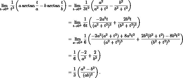 \begin{align*}  \lim_{t \to 0^+} \frac{1}{t^3} \left( a \arctan \frac{t}{a} - b \arctan \frac{t}{b} \right) &= \lim_{t \to 0^+} \frac{1}{3t^2} \left( \frac{a^2}{a^2+t^2} - \frac{b^2}{b^2+t^2} \right) \\[9pt]  &= \lim_{t \to 0^+} \frac{1}{6t} \left( \frac{-2a^2 t}{(a^2+t^2)^2} + \frac{2b^2 t}{(b^2+t^2)^2} \right) \\[9pt]  &= \lim_{x \to 0^+} \frac{1}{6} \left( \frac{-2a^2(a^2+t^2) + 8a^2 t^2}{(a^2+t^2)^3} + \frac{2b^2(b^2+t^2) - 8b^2 t^2}{(b^2+t^2)^3} \right) \\[9pt]  &= \frac{1}{6} \left( \frac{-2}{a^2} + \frac{2}{b^2} \right) \\[9pt]  &= \frac{1}{3} \left( \frac{a^2 - b^2}{(ab)^2} \right). \end{align*}