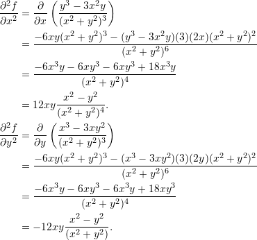 \begin{align*}  \frac{\partial^2 f}{\partial x^2} &= \frac{\partial}{\partial x} \left( \frac{y^3 - 3x^2y}{(x^2+y^2)^3} \right) \\  &= \frac{-6xy (x^2+y^2)^3 - (y^3-3x^2y)(3)(2x)(x^2+y^2)^2}{(x^2+y^2)^6} \\  &= \frac{-6x^3y - 6xy^3 - 6xy^3 + 18x^3y}{(x^2+y^2)^4} \\  &= 12xy \frac{x^2 - y^2}{(x^2+y^2)^4}. \\ \frac{\partial^2 f}{\partial y^2} &= \frac{\partial}{\partial y} \left( \frac{x^3 - 3xy^2}{(x^2+y^2)^3} \right) \\  &= \frac{-6xy(x^2+y^2)^3 - (x^3 - 3xy^2)(3)(2y)(x^2+y^2)^2}{(x^2+y^2)^6} \\  &= \frac{-6x^3 y - 6xy^3 - 6x^3 y + 18xy^3}{(x^2+y^2)^4} \\  &= -12xy \frac{x^2 - y^2}{(x^2+y^2)}. \end{align*}