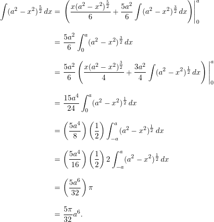 \begin{align*}  \int (a^2-x^2)^{\frac{5}{2}} \, dx &= \left. \left( \frac{x(a^2-x^2)^{\frac{5}{2}}}{6} + \frac{5a^2}{6} \int (a^2-x^2)^{\frac{3}{2}} \, dx \right) \right|_0^a \\[9pt]  &= \frac{5a^2}{6} \int_0^a (a^2-x^2)^{\frac{3}{2}} \, dx \\[9pt]  &= \frac{5a^2}{6} \left( \frac{x(a^2-x^2)^{\frac{3}{2}}}{4} + \frac{3a^2}{4} \int (a^2-x^2)^{\frac{1}{2}} \, dx \right) \Bigg \rvert_0^a \\[9pt]  &= \frac{15a^4}{24} \int_0^a (a^2 - x^2)^{\frac{1}{2}} \, dx \\[9pt]  &= \left( \frac{5a^4}{8} \right) \left( \frac{1}{2} \right) \int_{-a}^a (a^2-x^2)^{\frac{1}{2}} \, dx \\[9pt]  &= \left( \frac{5a^4}{16} \right) \left( \frac{1}{2} \right) 2 \int_{-a}^a (a^2-x^2)^{\frac{1}{2}} \, dx \\[9pt]  &= \left( \frac{5a^6}{32} \right) \pi \\[9pt]   &= \frac{5\pi}{32} a^6. \end{align*}