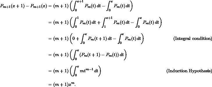 \begin{align*}  P_{m+1}(x+1) - P_{m+1}(x) &= (m+1) \left( \int_0^{x+1} P_m (t) \, dt - \int_0^x P_m (t) \, dt \right) \\[9pt]  &= (m+1) \left( \int_0^1 P_m (t) \, dt + \int_1^{x+1} P_m (t) \, dt - \int_0^x P_m (t) \, dt \right) \\[9pt]  &= (m+1) \left( 0 + \int_0^x P_m (t+1) \, dt - \int_0^x P_m (t) \, dt \right) &( \text{Integral condition})\\[9pt]  &= (m+1) \left( \int_0^x (P_m (t+1) - P_m (t)) \, dt\right) \\[9pt]  &= (m+1) \left( \int_0^x mt^{m-1} \, dt \right)&(\text{Induction Hypothesis})\\[9pt]  &= (m+1) x^m.  \end{align*}