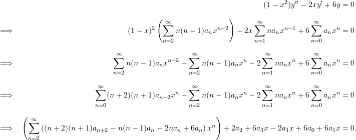 \begin{align*}  && (1-x^2)y'' - 2xy' + 6y &= 0 \\[9pt]  \implies && (1-x)^2 \left(\sum_{n=2}^{\infty} n(n-1)a_n x^{n-2} \right) - 2x \sum_{n=1}^{\infty} na_n x^{n-1} + 6 \sum_{n=0}^{\infty} a_n x^n &= 0 \\[9pt]  \implies && \sum_{n=2}^{\infty} n(n-1) a_n x^{n-2} - \sum_{n=2}^{\infty} n(n-1)a_n x^n - 2 \sum_{n=1}^{\infty} na_n x^n + 6 \sum_{n=0}^{\infty} a_n x^n &= 0 \\[9pt]  \implies && \sum_{n=0}^{\infty} (n+2)(n+1) a_{n+2} x^n - \sum_{n=2}^{\infty} n(n-1)a_n x^n - 2 \sum_{n=1}^{\infty} na_n x^n + 6 \sum_{n=0}^{\infty} a_n x^n &= 0 \\[9pt]  \implies && \left(\sum_{n=2}^{\infty} \left( (n+2)(n+1)a_{n+2} - n(n-1)a_n - 2na_n + 6a_n \right)x^n\right) + 2a_2 + 6a_3 x -2a_1 x + 6a_0 + 6a_1 x &= 0. \end{align*}