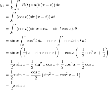 \begin{align*}  y_1 &= \frac{1}{k} \int_0^x R(t) \sin (k(x-t)) \, dt\\  &= \int_0^x (\cos t)(\sin (x-t)) \, dt \\  &= \int_0^x (\cos t)(\sin x \cos t - \sin t \cos x) \, dt \\  &= \sin x \int_0^x \cos^2 t \, dt - \cos x \int_0^x \cos t \sin t \, dt\\  &= \sin x \left( \frac{1}{2} (x + \sin x \cos x) \right) - \cos x \left( -\frac{1}{2} \cos^2 x + \frac{1}{2} \right) \\  &= \frac{1}{2} x \sin x + \frac{1}{2}\sin^2 x \cos x + \frac{1}{2} \cos^3 x - \frac{1}{2} \cos x \\  &= \frac{1}{2} x \sin x + \frac{\cos x}{2} \left( \sin^2 x + \cos^2 x - 1 \right) \\  &= \frac{1}{2} x \sin x. \end{align*}
