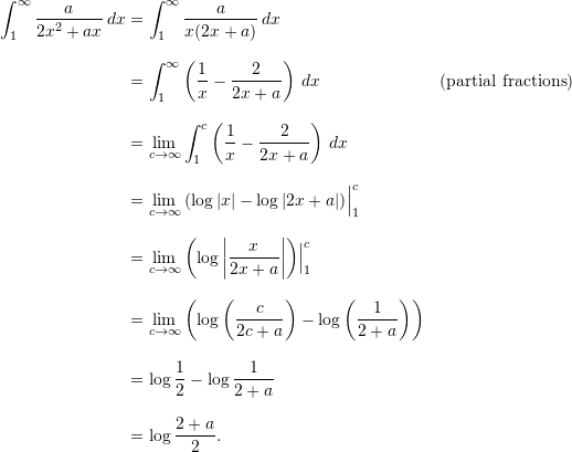 \begin{align*}  \int_1^{\infty} \frac{a}{2x^2 + ax} \,dx &= \int_1^{\infty} \frac{a}{x(2x+a)} \, dx \[9pt]  &= \int_1^{\infty} \left( \frac{1}{x} - \frac{2}{2x+a} \right) \, dx &(\text{partial fractions})\[9pt]  &= \lim_{c \to \infty} \int_1^c \left( \frac{1}{x} - \frac{2}{2x+a} \right) \, dx \[9pt]  &= \lim_{c \to \infty} \left( \log |x| - \log |2x+a| \right)\Bigr \rvert_1^c \[9pt]  &= \lim_{c \to \infty} \left( \log \left| \frac{x}{2x+a} \right| \right) \Bigr \rvert_1^c \[9pt]  &= \lim_{c \to \infty} \left( \log \left( \frac{c}{2c+a} \right) - \log \left( \frac{1}{2+a} \right) \right) \[9pt]  &= \log \frac{1}{2} - \log \frac{1}{2+a} \[9pt]  &= \log \frac{2+a}{2}. \end{align*}