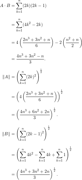 \begin{align*}  A \cdot B &= \sum_{k=1}^n (2k)(2k-1) \\[9pt]  &= \sum_{k=1}^n (4k^2 - 2k) \\[9pt]  &= 4 \left( \frac{2n^3 + 3n^2 + n}{6} \right) - 2 \left( \frac{n^2+n}{2} \right)  \\[9pt]  &= \frac{4n^3 + 3n^2 - n}{3}.\\[9pt]  \lVert A \rVert &= \left( \sum_{k=1}^n (2k)^2 \right)^{\frac{1}{2}} \\[9pt]  &= \left( 4 \left( \frac{2n^3+3n^2 + n}{6} \right) \right)^{\frac{1}{2}} \\[9pt]  &= \left( \frac{4n^3 + 6n^2 + 2n}{3} \right)^{\frac{1}{2}}.\\[9pt]  \lVert B \rVert &= \left(\sum_{k=1}^n (2k-1)^2 \right)^{\frac{1}{2}} \\[9pt]  &= \left( \sum_{k=1}^n 4k^2 - \sum_{k=1}^n 4k + \sum_{k=1}^n 1 \right)^{\frac{1}{2}} \\[9pt]  &= \left( \frac{4n^3+3n^2+2n}{3} \right)^{\frac{1}{2}}. \end{align*}